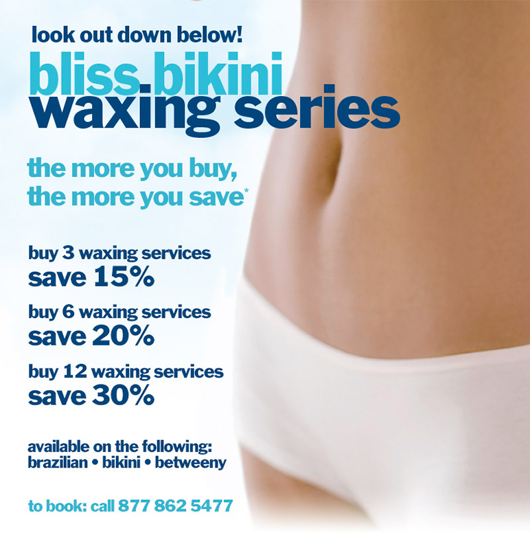Bliss spa bikini waxing series special offer- up to 30% off. The more you buy, the more you save. Call 877 862 5477 to book a service or learn more.